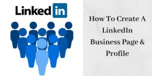 How To Create A LinkedIn Business Page And Profile