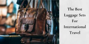The Best Luggage Sets For International Travel. - Leather Bag
